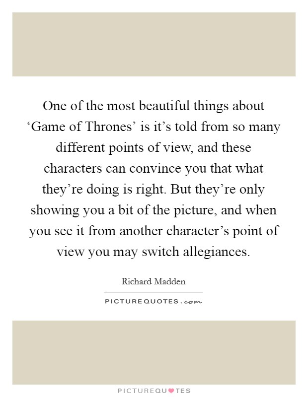 One of the most beautiful things about 'Game of Thrones' is it's told from so many different points of view, and these characters can convince you that what they're doing is right. But they're only showing you a bit of the picture, and when you see it from another character's point of view you may switch allegiances Picture Quote #1