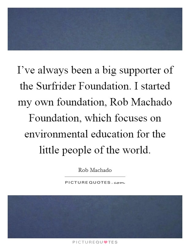 I've always been a big supporter of the Surfrider Foundation. I started my own foundation, Rob Machado Foundation, which focuses on environmental education for the little people of the world Picture Quote #1