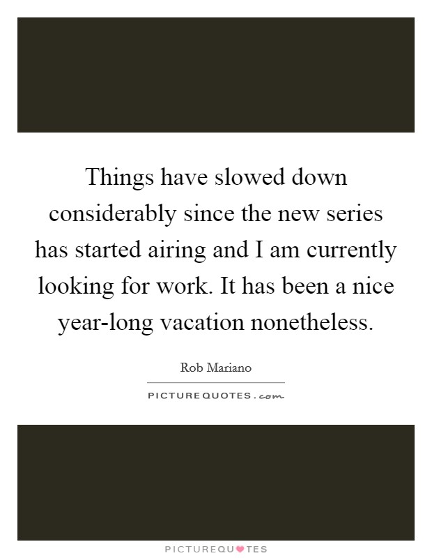 Things have slowed down considerably since the new series has started airing and I am currently looking for work. It has been a nice year-long vacation nonetheless Picture Quote #1