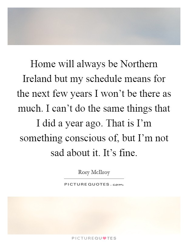 Home will always be Northern Ireland but my schedule means for the next few years I won't be there as much. I can't do the same things that I did a year ago. That is I'm something conscious of, but I'm not sad about it. It's fine Picture Quote #1