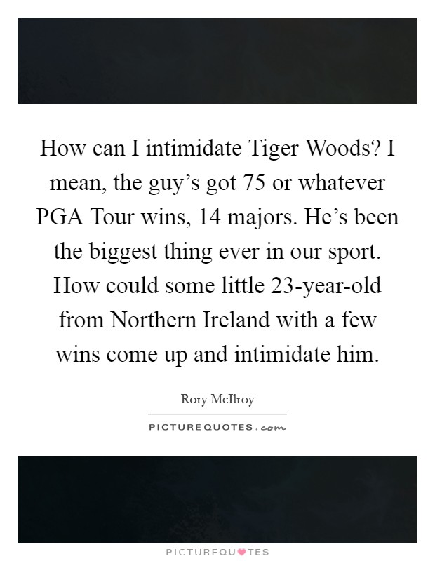 How can I intimidate Tiger Woods? I mean, the guy's got 75 or whatever PGA Tour wins, 14 majors. He's been the biggest thing ever in our sport. How could some little 23-year-old from Northern Ireland with a few wins come up and intimidate him Picture Quote #1
