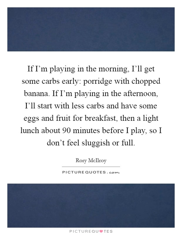 If I'm playing in the morning, I'll get some carbs early: porridge with chopped banana. If I'm playing in the afternoon, I'll start with less carbs and have some eggs and fruit for breakfast, then a light lunch about 90 minutes before I play, so I don't feel sluggish or full Picture Quote #1