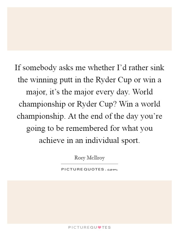 If somebody asks me whether I'd rather sink the winning putt in the Ryder Cup or win a major, it's the major every day. World championship or Ryder Cup? Win a world championship. At the end of the day you're going to be remembered for what you achieve in an individual sport Picture Quote #1