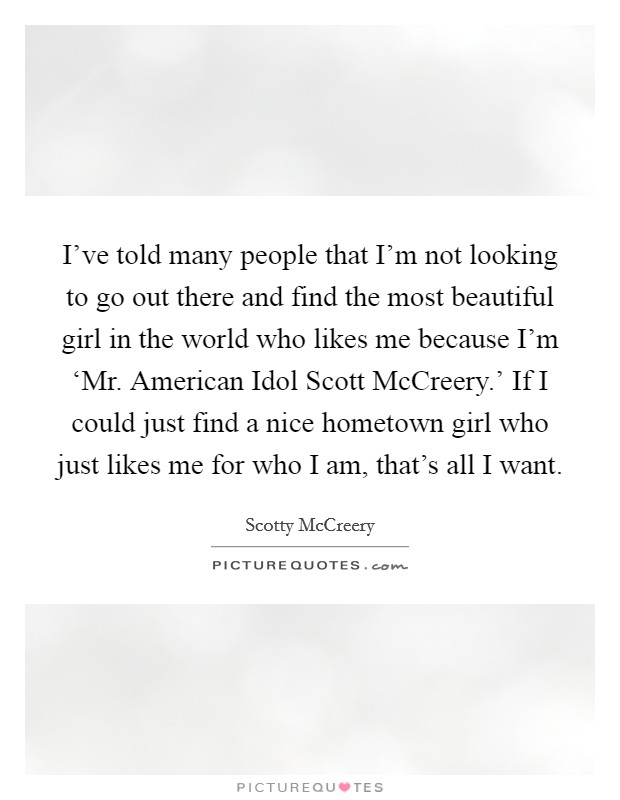 I've told many people that I'm not looking to go out there and find the most beautiful girl in the world who likes me because I'm 'Mr. American Idol Scott McCreery.' If I could just find a nice hometown girl who just likes me for who I am, that's all I want Picture Quote #1