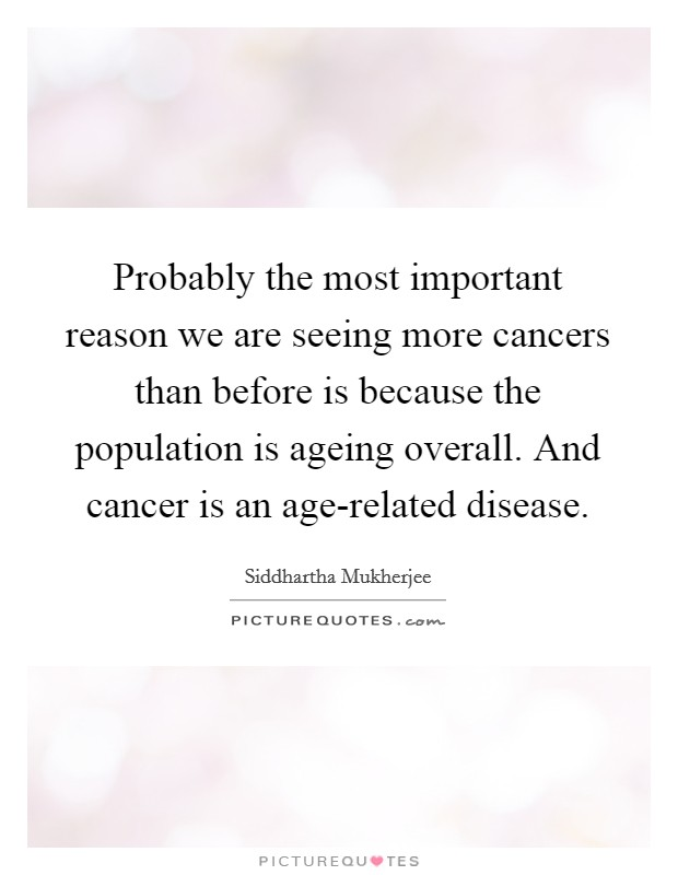 Probably the most important reason we are seeing more cancers than before is because the population is ageing overall. And cancer is an age-related disease Picture Quote #1