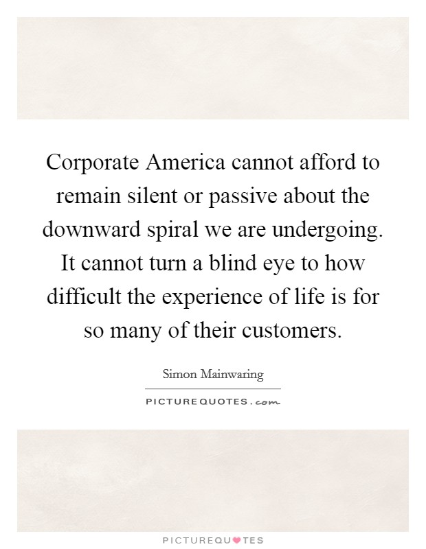 Corporate America cannot afford to remain silent or passive about the downward spiral we are undergoing. It cannot turn a blind eye to how difficult the experience of life is for so many of their customers Picture Quote #1