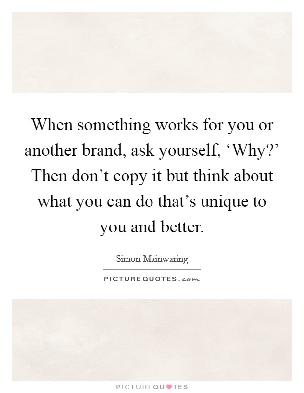 When something works for you or another brand, ask yourself, 'Why?' Then don't copy it but think about what you can do that's unique to you and better Picture Quote #1