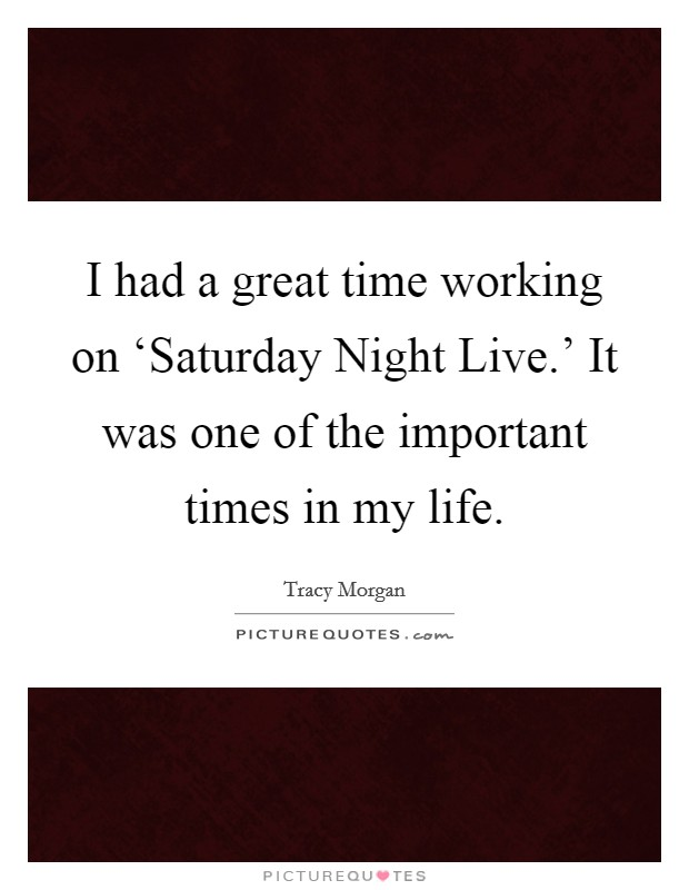 I had a great time working on 'Saturday Night Live.' It was one of the important times in my life Picture Quote #1