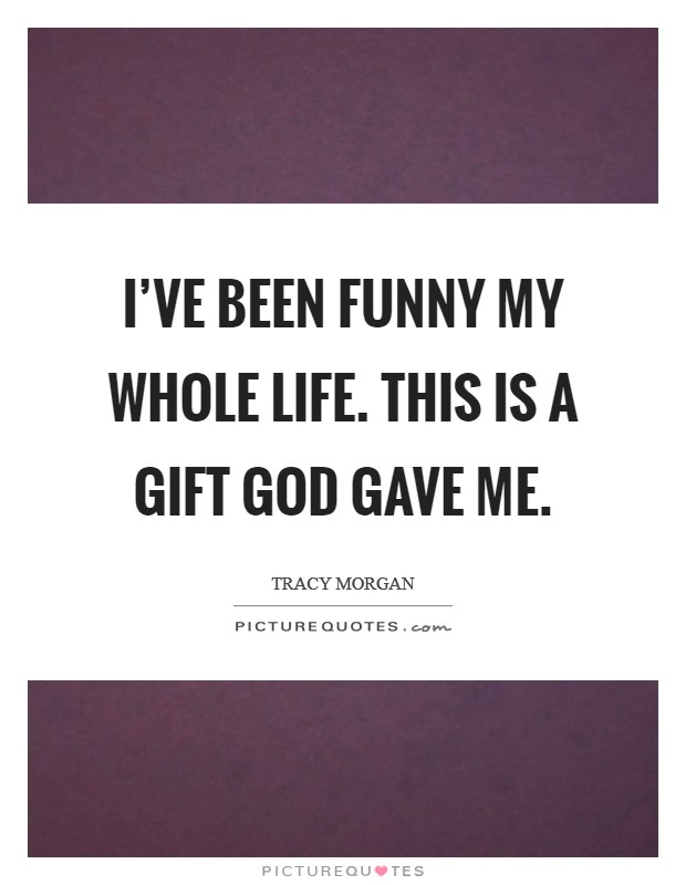 I've been funny my whole life. This is a gift God gave me Picture Quote #1