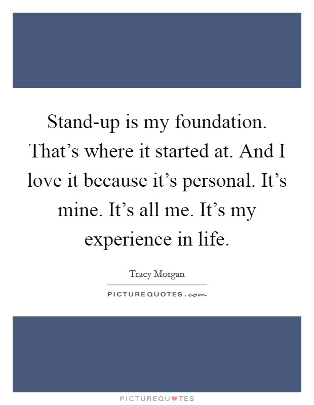 Stand-up is my foundation. That's where it started at. And I love it because it's personal. It's mine. It's all me. It's my experience in life Picture Quote #1