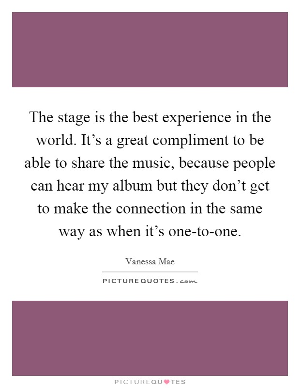 The stage is the best experience in the world. It's a great compliment to be able to share the music, because people can hear my album but they don't get to make the connection in the same way as when it's one-to-one Picture Quote #1