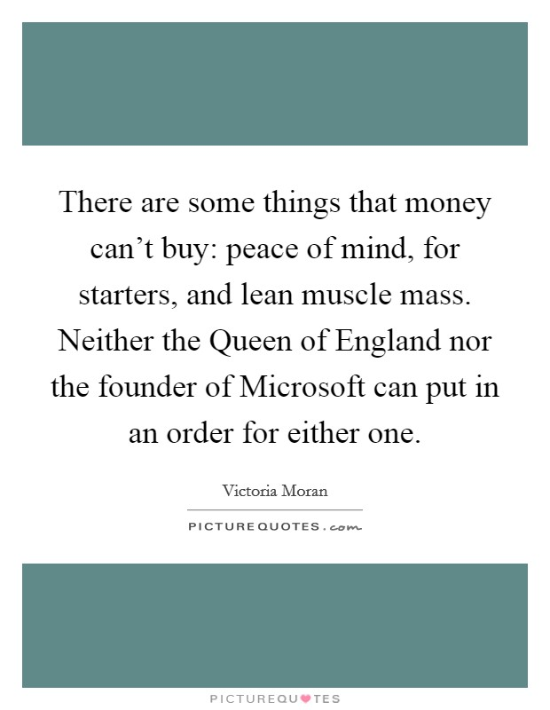 There are some things that money can't buy: peace of mind, for starters, and lean muscle mass. Neither the Queen of England nor the founder of Microsoft can put in an order for either one Picture Quote #1
