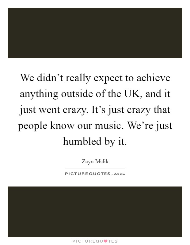 We didn't really expect to achieve anything outside of the UK, and it just went crazy. It's just crazy that people know our music. We're just humbled by it Picture Quote #1