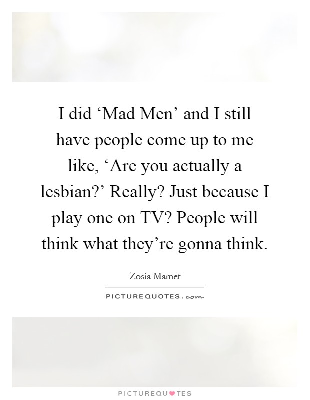 I did 'Mad Men' and I still have people come up to me like, 'Are you actually a lesbian?' Really? Just because I play one on TV? People will think what they're gonna think Picture Quote #1