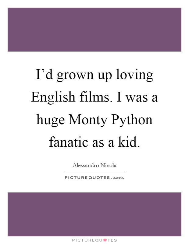 I'd grown up loving English films. I was a huge Monty Python fanatic as a kid Picture Quote #1