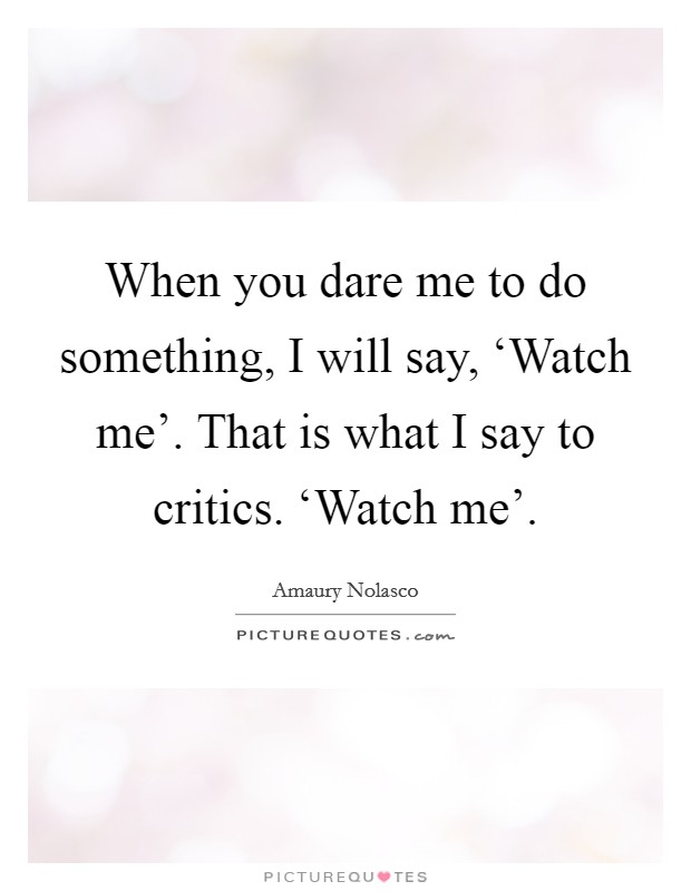 When you dare me to do something, I will say, 'Watch me'. That is what I say to critics. 'Watch me' Picture Quote #1