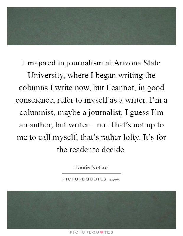 I majored in journalism at Arizona State University, where I began writing the columns I write now, but I cannot, in good conscience, refer to myself as a writer. I'm a columnist, maybe a journalist, I guess I'm an author, but writer... no. That's not up to me to call myself, that's rather lofty. It's for the reader to decide Picture Quote #1