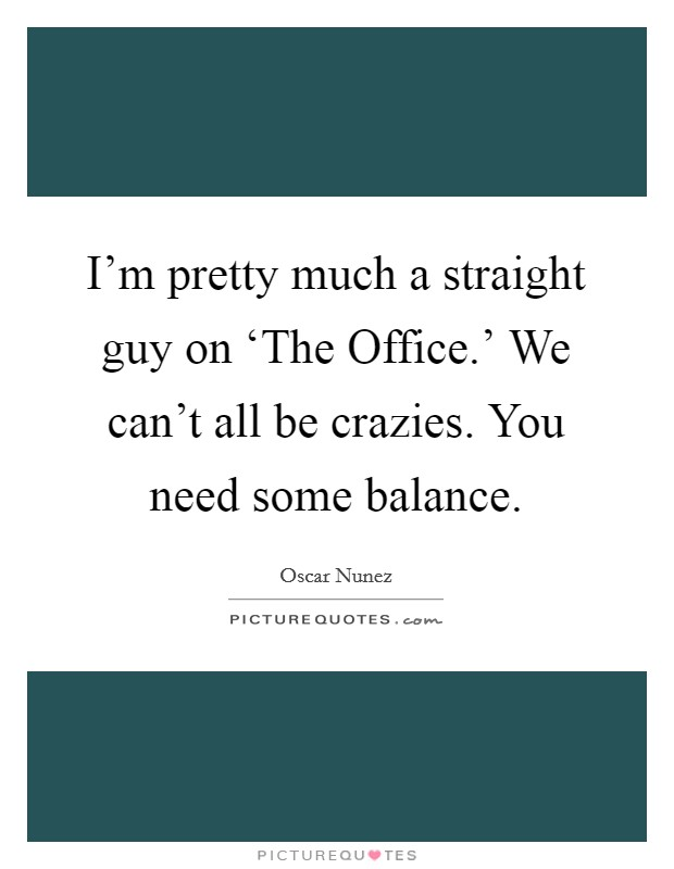 I'm pretty much a straight guy on 'The Office.' We can't all be crazies. You need some balance Picture Quote #1