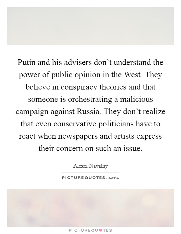 Putin and his advisers don't understand the power of public opinion in the West. They believe in conspiracy theories and that someone is orchestrating a malicious campaign against Russia. They don't realize that even conservative politicians have to react when newspapers and artists express their concern on such an issue Picture Quote #1