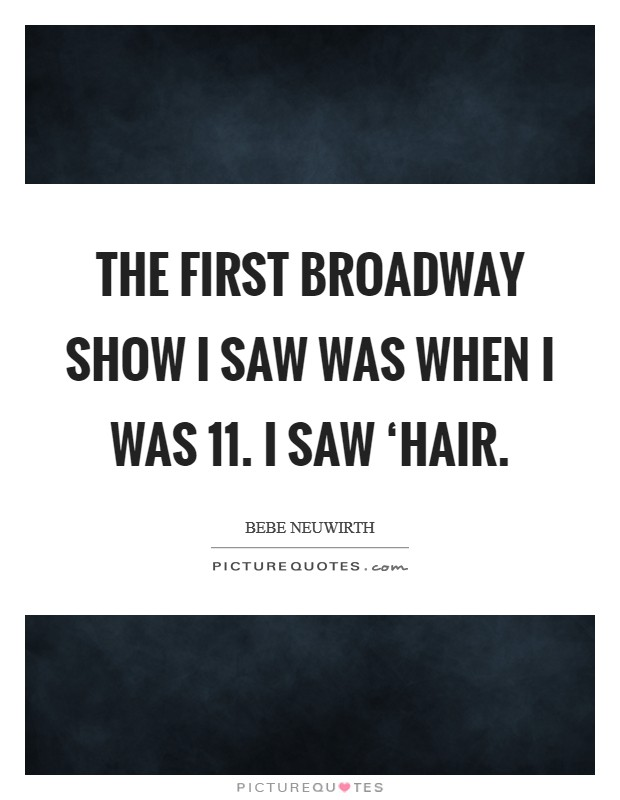 The first Broadway show I saw was when I was 11. I saw 'Hair Picture Quote #1
