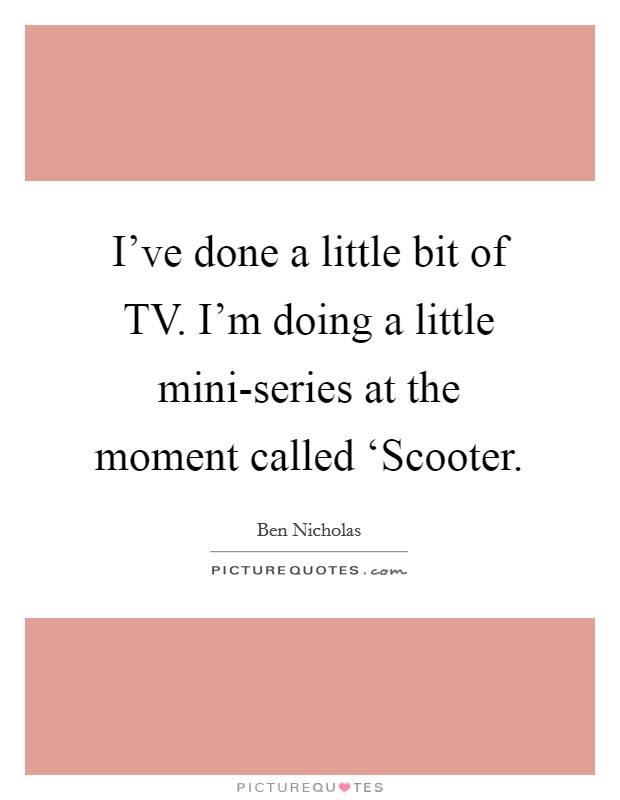 I've done a little bit of TV. I'm doing a little mini-series at the moment called 'Scooter Picture Quote #1