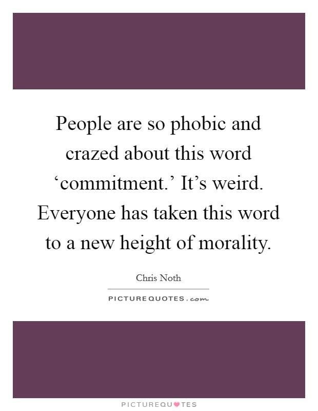 People are so phobic and crazed about this word 'commitment.' It's weird. Everyone has taken this word to a new height of morality Picture Quote #1