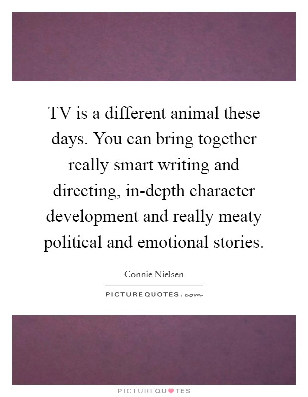 TV is a different animal these days. You can bring together really smart writing and directing, in-depth character development and really meaty political and emotional stories Picture Quote #1