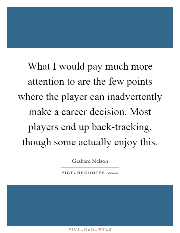 What I would pay much more attention to are the few points where the player can inadvertently make a career decision. Most players end up back-tracking, though some actually enjoy this Picture Quote #1