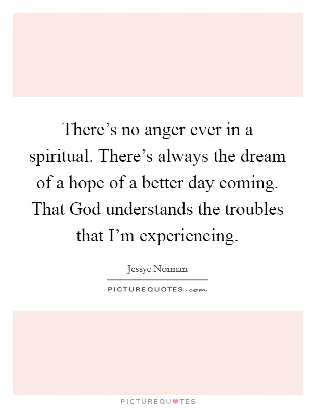 There's no anger ever in a spiritual. There's always the dream of a hope of a better day coming. That God understands the troubles that I'm experiencing Picture Quote #1