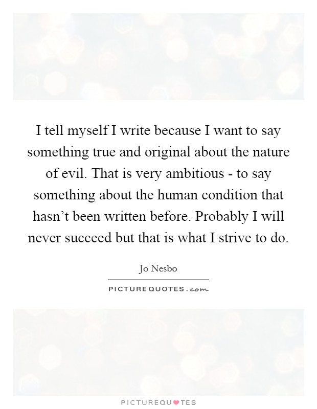 I tell myself I write because I want to say something true and original about the nature of evil. That is very ambitious - to say something about the human condition that hasn't been written before. Probably I will never succeed but that is what I strive to do Picture Quote #1