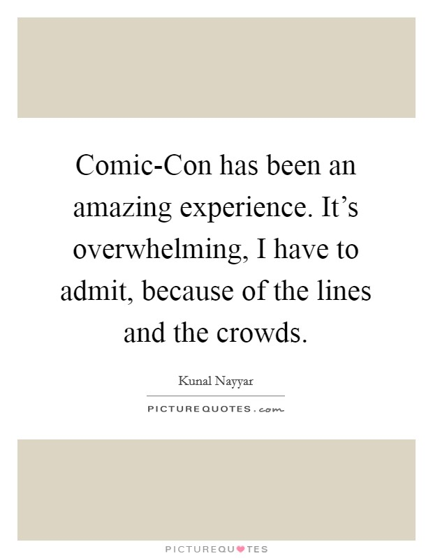Comic-Con has been an amazing experience. It's overwhelming, I have to admit, because of the lines and the crowds Picture Quote #1