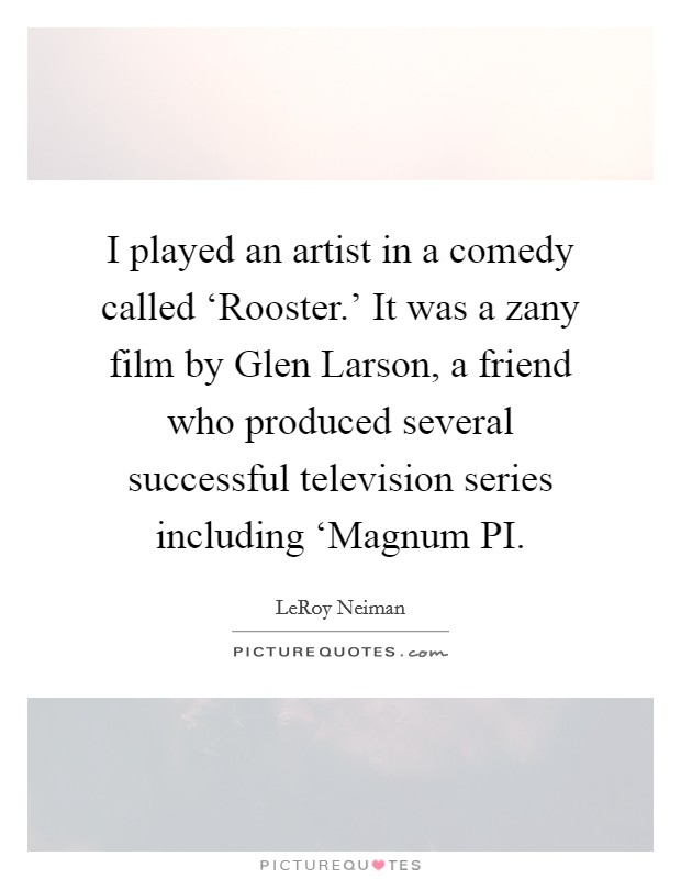 I played an artist in a comedy called 'Rooster.' It was a zany film by Glen Larson, a friend who produced several successful television series including 'Magnum PI Picture Quote #1