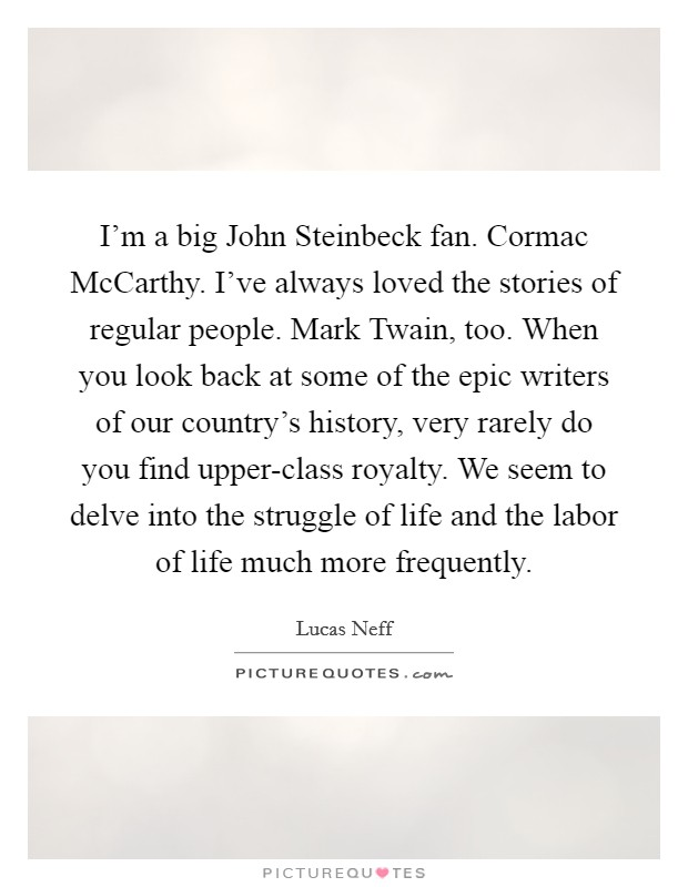 I'm a big John Steinbeck fan. Cormac McCarthy. I've always loved the stories of regular people. Mark Twain, too. When you look back at some of the epic writers of our country's history, very rarely do you find upper-class royalty. We seem to delve into the struggle of life and the labor of life much more frequently Picture Quote #1
