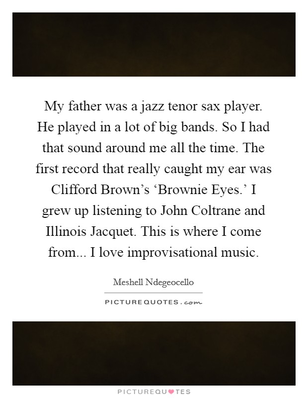 My father was a jazz tenor sax player. He played in a lot of big bands. So I had that sound around me all the time. The first record that really caught my ear was Clifford Brown's 'Brownie Eyes.' I grew up listening to John Coltrane and Illinois Jacquet. This is where I come from... I love improvisational music Picture Quote #1