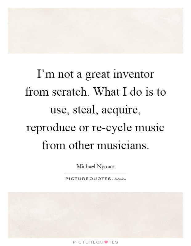 I'm not a great inventor from scratch. What I do is to use, steal, acquire, reproduce or re-cycle music from other musicians Picture Quote #1