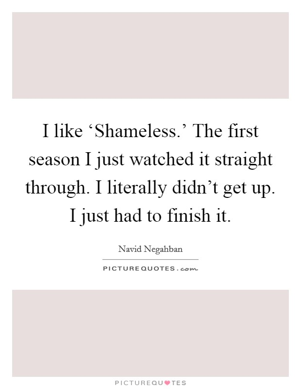 I like 'Shameless.' The first season I just watched it straight through. I literally didn't get up. I just had to finish it Picture Quote #1