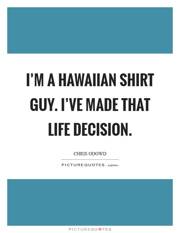 I\'m a Hawaiian shirt guy. I\'ve made that life decision ...