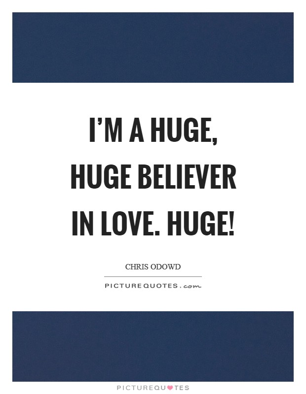 I'm a huge, huge believer in love. Huge! Picture Quote #1