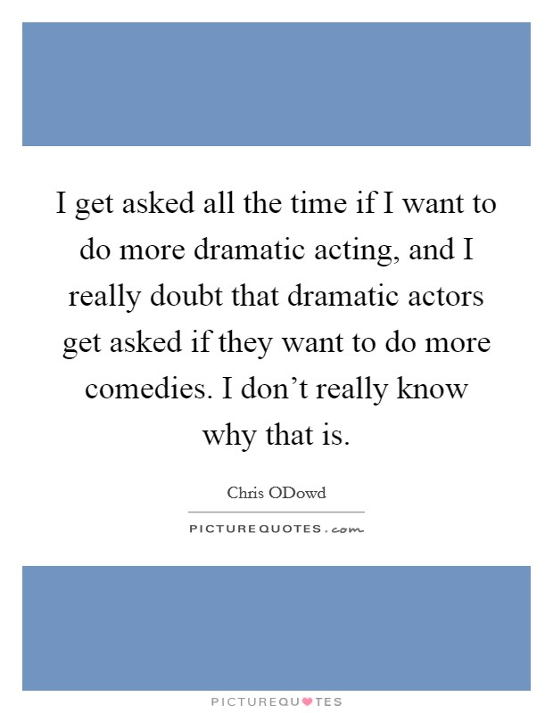 I get asked all the time if I want to do more dramatic acting, and I really doubt that dramatic actors get asked if they want to do more comedies. I don't really know why that is Picture Quote #1