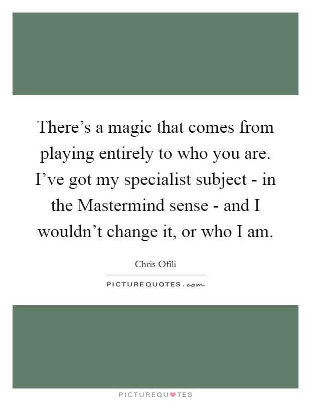 There's a magic that comes from playing entirely to who you are. I've got my specialist subject - in the Mastermind sense - and I wouldn't change it, or who I am Picture Quote #1