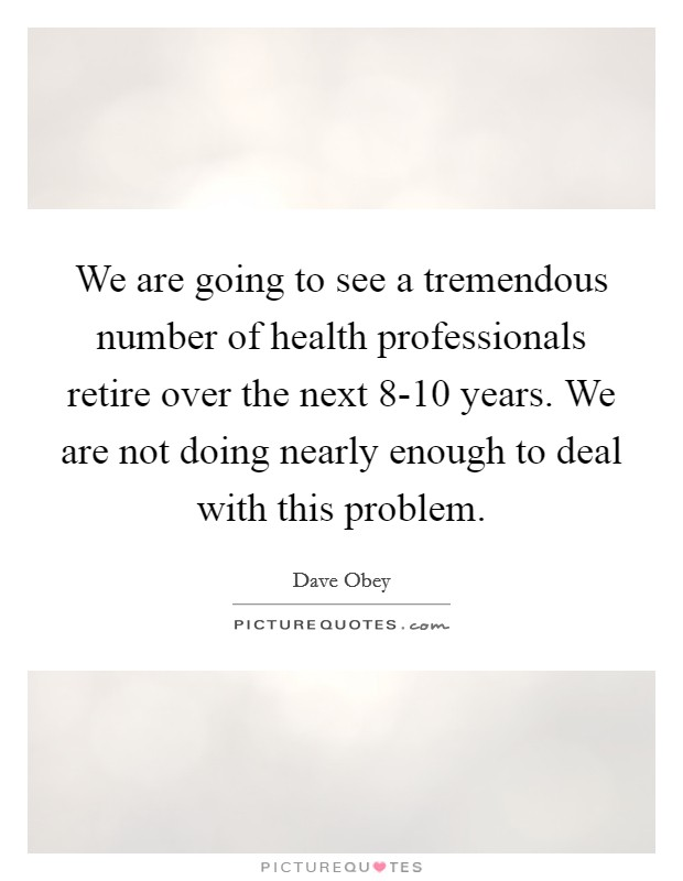 We are going to see a tremendous number of health professionals retire over the next 8-10 years. We are not doing nearly enough to deal with this problem Picture Quote #1