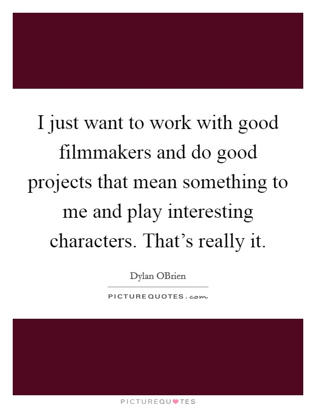 I just want to work with good filmmakers and do good projects that mean something to me and play interesting characters. That's really it Picture Quote #1
