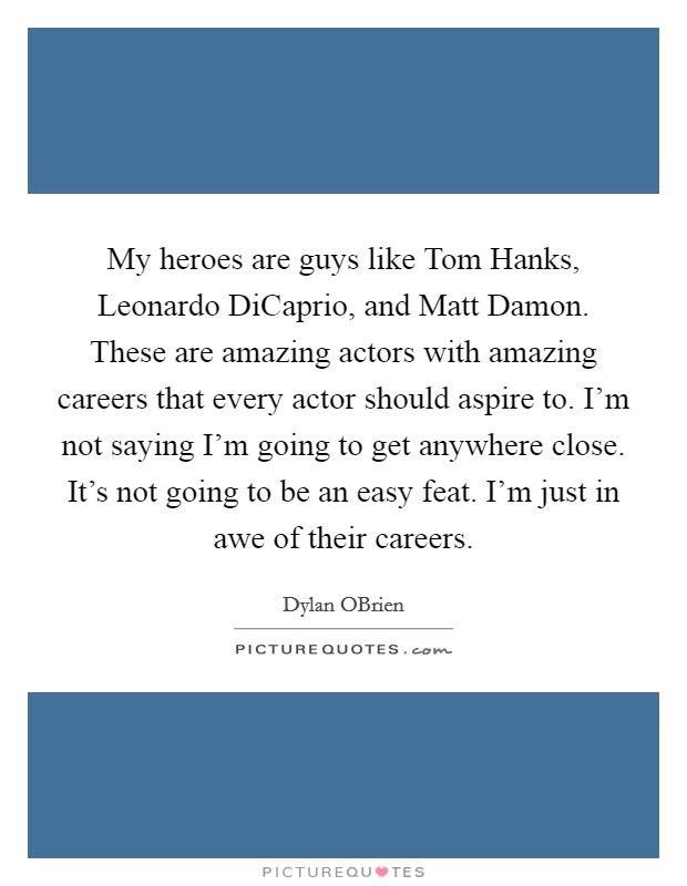 My heroes are guys like Tom Hanks, Leonardo DiCaprio, and Matt Damon. These are amazing actors with amazing careers that every actor should aspire to. I'm not saying I'm going to get anywhere close. It's not going to be an easy feat. I'm just in awe of their careers Picture Quote #1