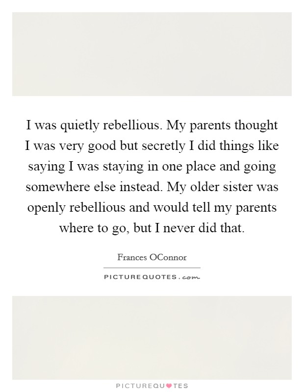 I was quietly rebellious. My parents thought I was very good but secretly I did things like saying I was staying in one place and going somewhere else instead. My older sister was openly rebellious and would tell my parents where to go, but I never did that Picture Quote #1
