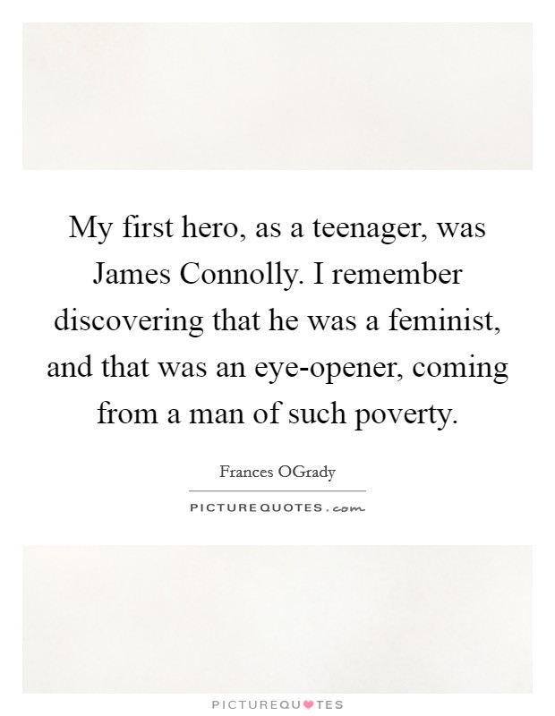 My first hero, as a teenager, was James Connolly. I remember discovering that he was a feminist, and that was an eye-opener, coming from a man of such poverty Picture Quote #1