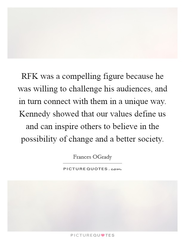 RFK was a compelling figure because he was willing to challenge his audiences, and in turn connect with them in a unique way. Kennedy showed that our values define us and can inspire others to believe in the possibility of change and a better society Picture Quote #1
