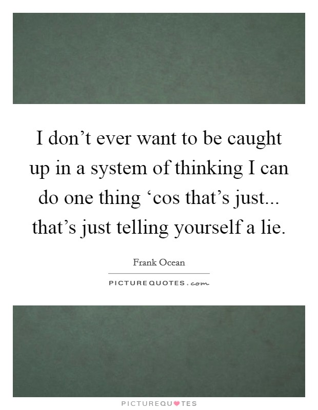 I don't ever want to be caught up in a system of thinking I can do one thing 'cos that's just... that's just telling yourself a lie Picture Quote #1