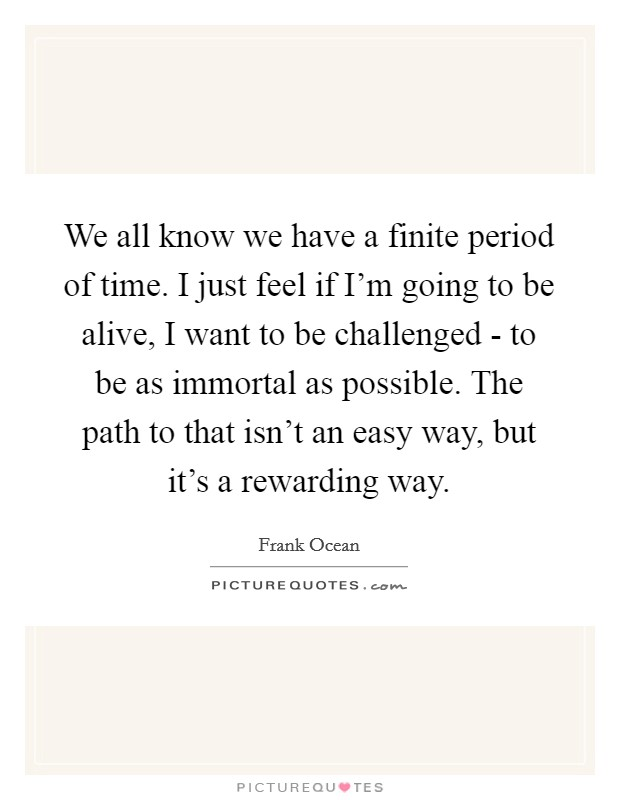 We all know we have a finite period of time. I just feel if I'm going to be alive, I want to be challenged - to be as immortal as possible. The path to that isn't an easy way, but it's a rewarding way Picture Quote #1