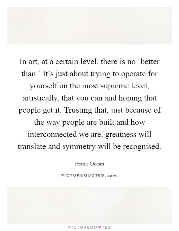 In art, at a certain level, there is no 'better than.' It's just about trying to operate for yourself on the most supreme level, artistically, that you can and hoping that people get it. Trusting that, just because of the way people are built and how interconnected we are, greatness will translate and symmetry will be recognised Picture Quote #1