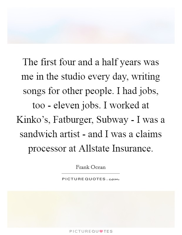 The first four and a half years was me in the studio every day, writing songs for other people. I had jobs, too - eleven jobs. I worked at Kinko's, Fatburger, Subway - I was a sandwich artist - and I was a claims processor at Allstate Insurance Picture Quote #1